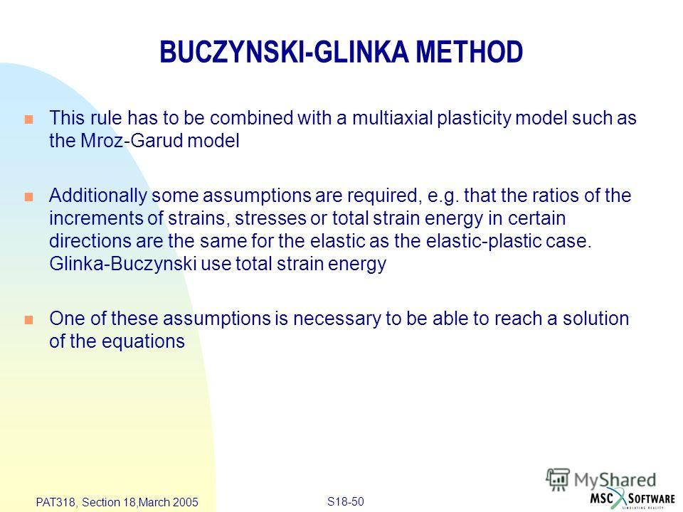 S18-50 PAT318, Section 18,March 2005 BUCZYNSKI-GLINKA METHOD n This rule has to be combined with a multiaxial plasticity model such as the Mroz-Garud model n Additionally some assumptions are required, e.g. that the ratios of the increments of strain