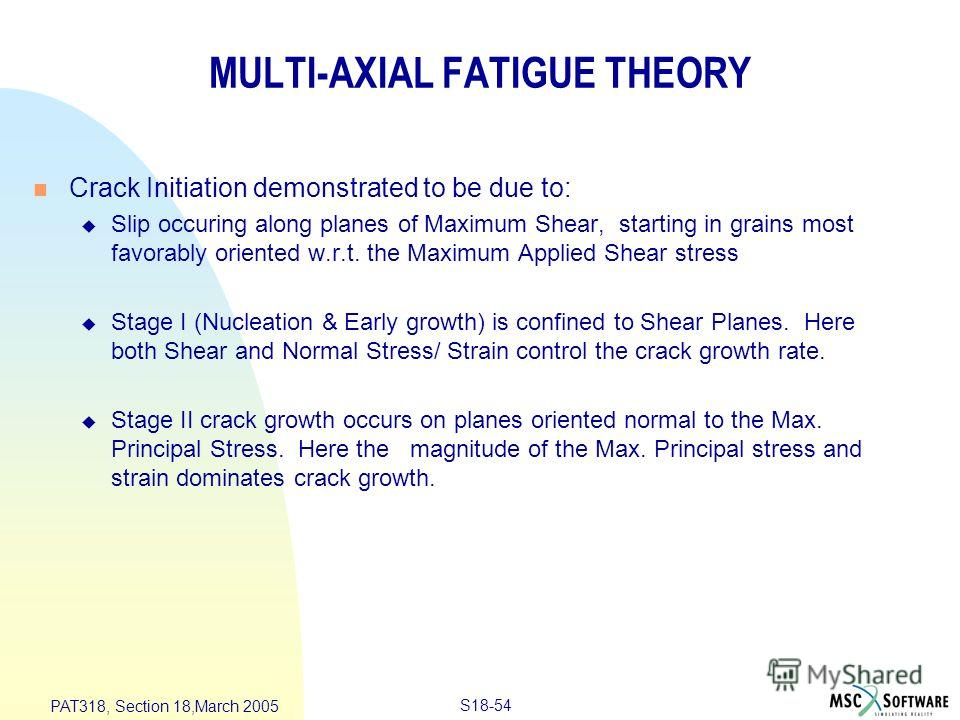 S18-54 PAT318, Section 18,March 2005 MULTI-AXIAL FATIGUE THEORY n Crack Initiation demonstrated to be due to: u Slip occuring along planes of Maximum Shear, starting in grains most favorably oriented w.r.t. the Maximum Applied Shear stress u Stage I