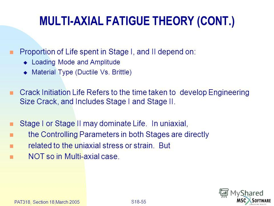 S18-55 PAT318, Section 18,March 2005 MULTI-AXIAL FATIGUE THEORY (CONT.) n Proportion of Life spent in Stage I, and II depend on: u Loading Mode and Amplitude u Material Type (Ductile Vs. Brittle) n Crack Initiation Life Refers to the time taken to de