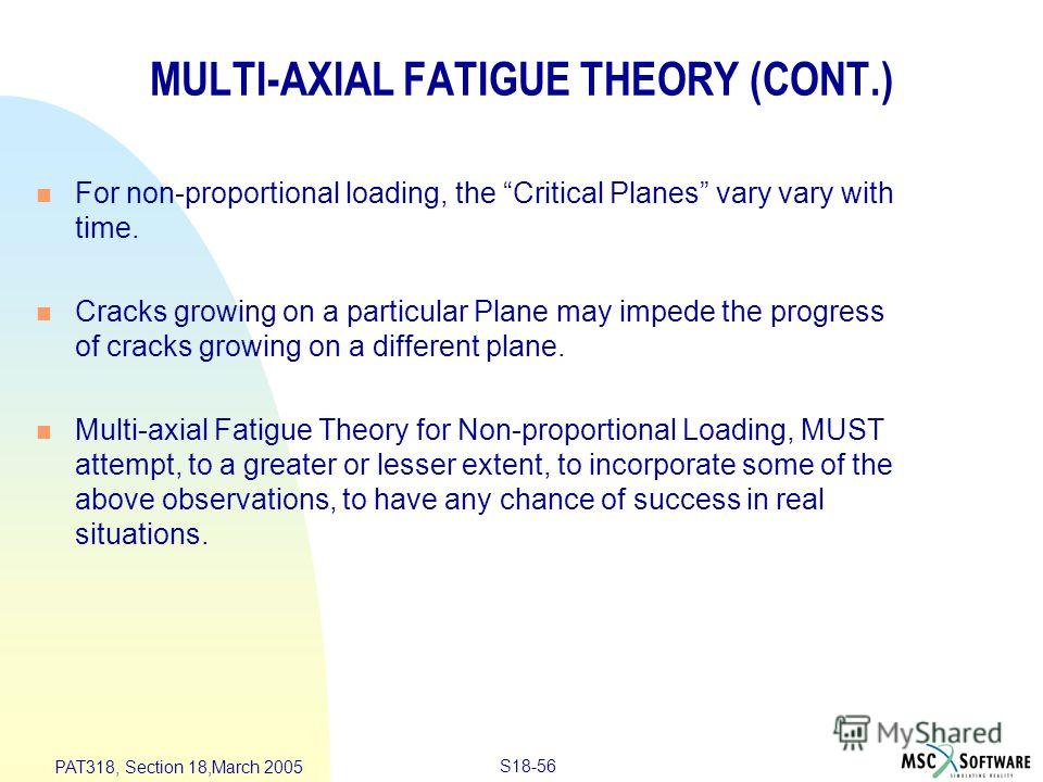 S18-56 PAT318, Section 18,March 2005 MULTI-AXIAL FATIGUE THEORY (CONT.) n For non-proportional loading, the Critical Planes vary vary with time. n Cracks growing on a particular Plane may impede the progress of cracks growing on a different plane. n