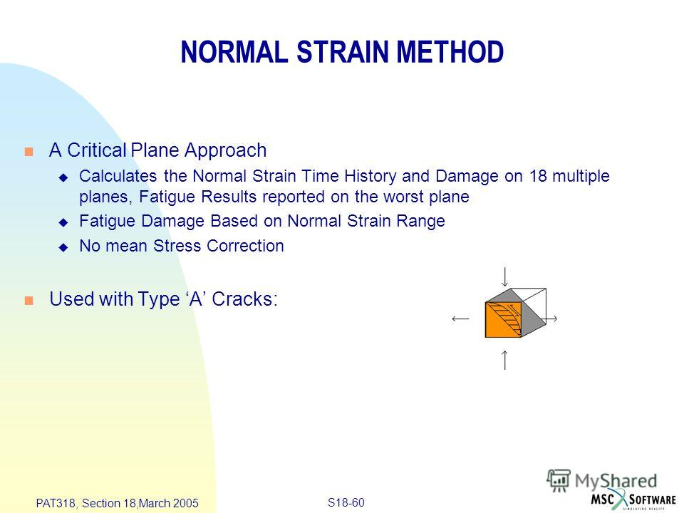 S18-60 PAT318, Section 18,March 2005 NORMAL STRAIN METHOD n A Critical Plane Approach u Calculates the Normal Strain Time History and Damage on 18 multiple planes, Fatigue Results reported on the worst plane u Fatigue Damage Based on Normal Strain Ra
