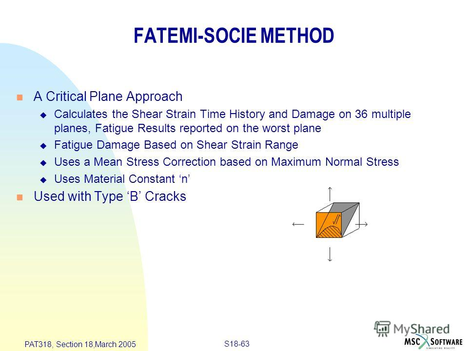 S18-63 PAT318, Section 18,March 2005 FATEMI-SOCIE METHOD n A Critical Plane Approach u Calculates the Shear Strain Time History and Damage on 36 multiple planes, Fatigue Results reported on the worst plane u Fatigue Damage Based on Shear Strain Range