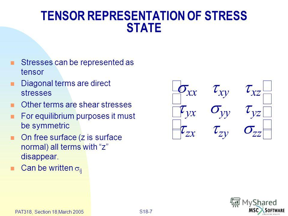 S18-7 PAT318, Section 18,March 2005 xxxyxz yxyyyz zxzyzz TENSOR REPRESENTATION OF STRESS STATE n Stresses can be represented as tensor n Diagonal terms are direct stresses n Other terms are shear stresses n For equilibrium purposes it must be symmetr