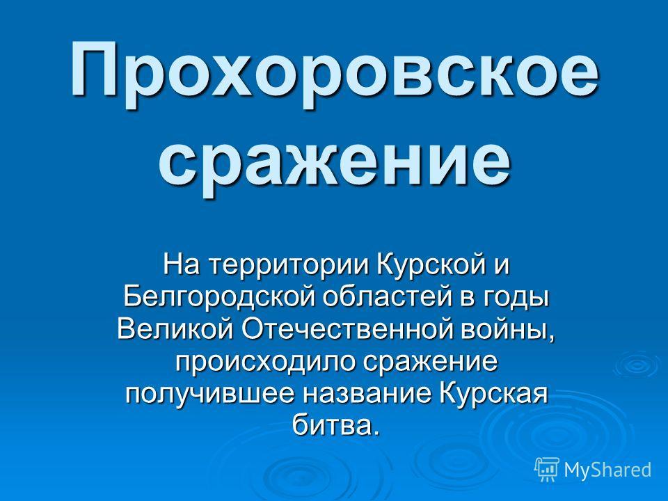 Прохоровское сражение На территории Курской и Белгородской областей в годы Великой Отечественной войны, происходило сражение получившее название Курская битва.