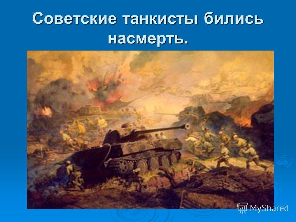 Советские танкисты бились насмерть.