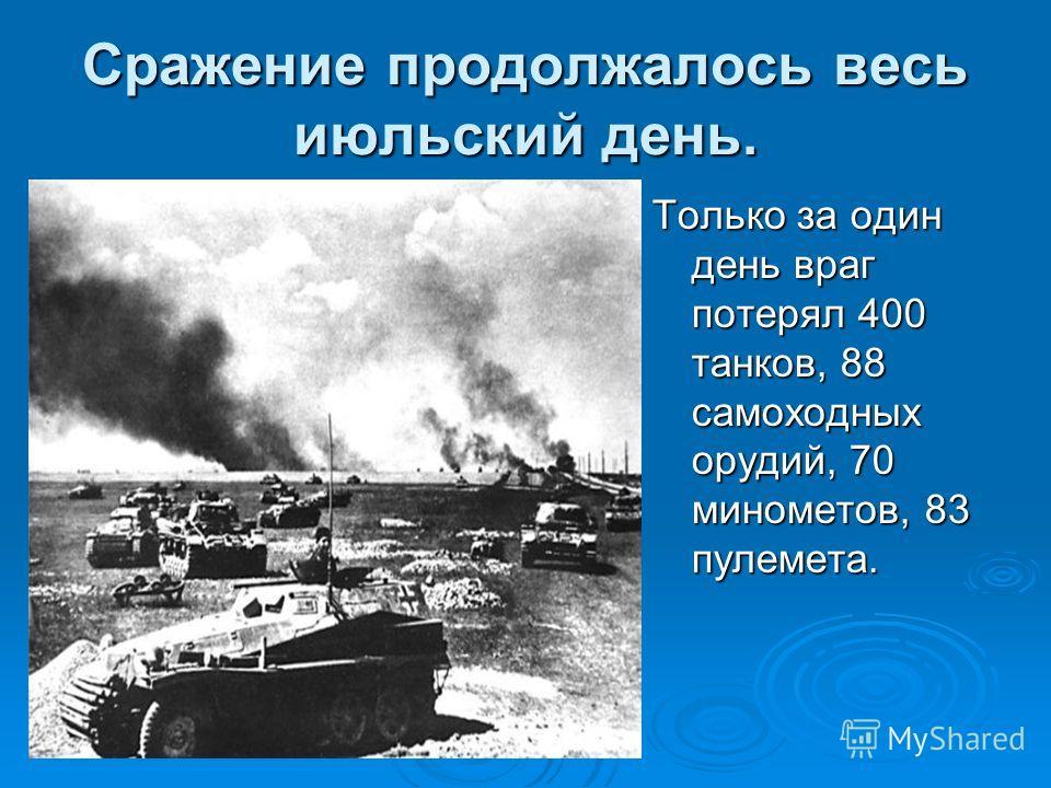 Сражение продолжалось весь июльский день. Только за один день враг потерял 400 танков, 88 самоходных орудий, 70 минометов, 83 пулемета.