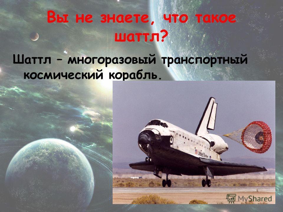 Вы не знаете, что такое шаттл? Шаттл – многоразовый транспортный космический корабль.