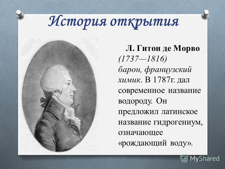 Л. Гитон де Морво (17371816) барон, французский химик. В 1787 г. дал современное название водороду. Он предложил латинское название гидрогениум, означающее «рождающий воду».