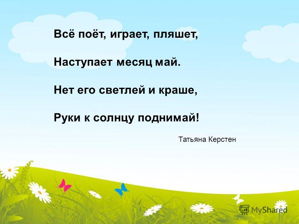 Татьяна Керстен Всё поёт, играет, пляшет, Наступает месяц май. Нет его светлей и краше, Руки к солнцу поднимай!