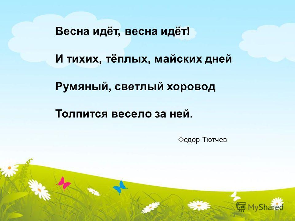 Весна идёт, весна идёт! И тихих, тёплых, майских дней Румяный, светлый хоровод Толпится весело за ней. Федор Тютчев