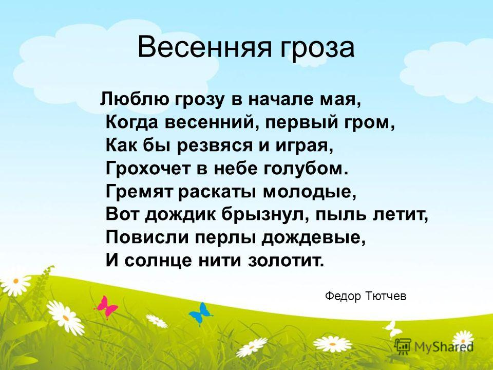 Весенняя гроза Люблю грозу в начале мая, Когда весенний, первый гром, Как бы резвяся и играя, Грохочет в небе голубом. Гремят раскаты молодые, Вот дождик брызнул, пыль летит, Повисли перлы дождевые, И солнце нити золотит. Федор Тютчев