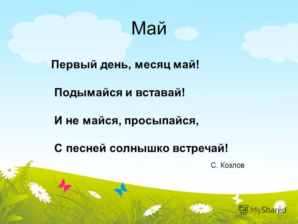 Май Первый день, месяц май! Подымайся и вставай! И не майся, просыпайся, С песней солнышко встречай! С. Козлов