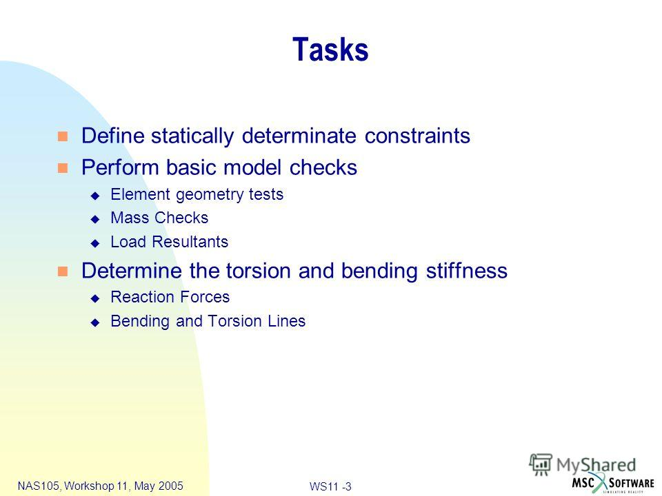 WS11 -3 NAS105, Workshop 11, May 2005 Tasks n Define statically determinate constraints n Perform basic model checks u Element geometry tests u Mass Checks u Load Resultants n Determine the torsion and bending stiffness u Reaction Forces u Bending an