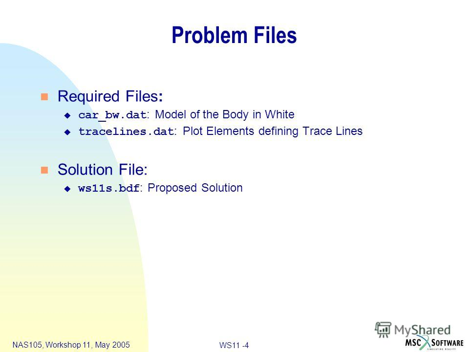 WS11 -4 NAS105, Workshop 11, May 2005 Problem Files n Required Files: car_bw.dat : Model of the Body in White tracelines.dat : Plot Elements defining Trace Lines n Solution File: ws11s.bdf : Proposed Solution