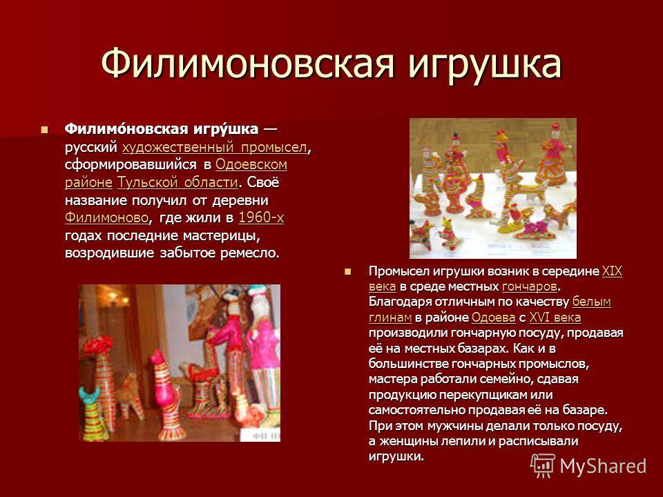 Филимоневская игрушка Филимо́невская игру́шка русский художественный промысел, сформировавшийся в Одоевском районе Тульской области. Своё название получил от деревни Филимоново, где жили в 1960-х годах последние мастерицы, возродившие забытое ремесло