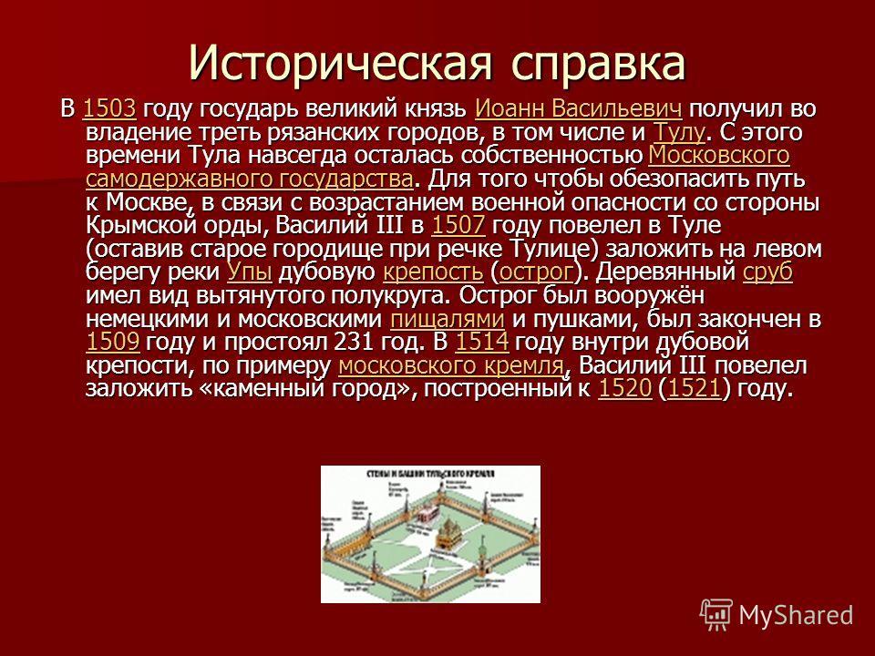 Историческая справка В 1503 году государь великий князь Иоанн Васильевич получил во владение треть рязанских городов, в том числе и Тулу. С этого времени Тула навсегда осталась собственностью Московского самодержавного государства. Для того чтобы обе
