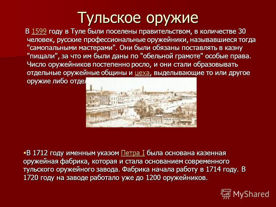 Тульское оружие В 1599 году в Туле были поселены правительством, в количестве 30 человек, русские профессиональные оружейники, называвшиеся тогда