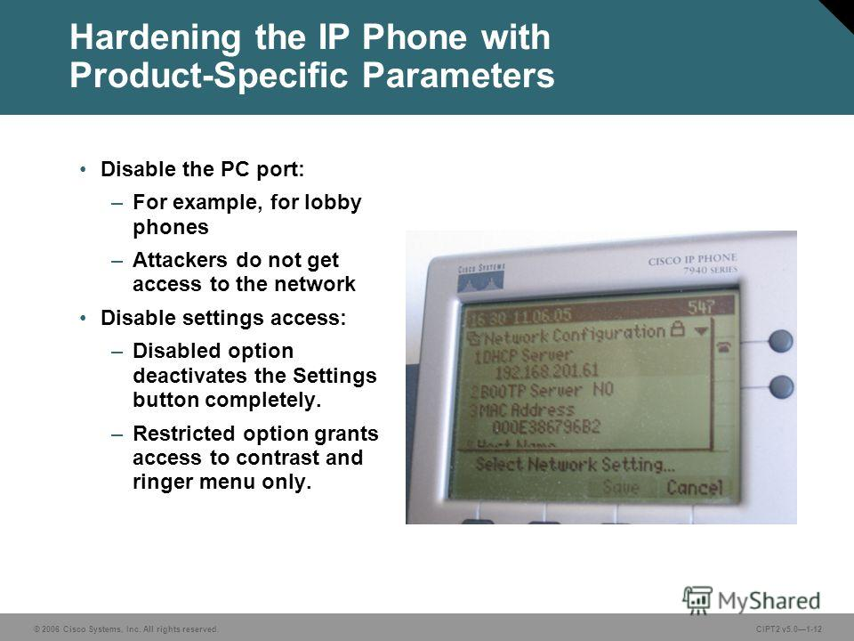 © 2006 Cisco Systems, Inc. All rights reserved.CIPT2 v5.01-12 Hardening the IP Phone with Product-Specific Parameters Disable the PC port: –For example, for lobby phones –Attackers do not get access to the network Disable settings access: –Disabled o