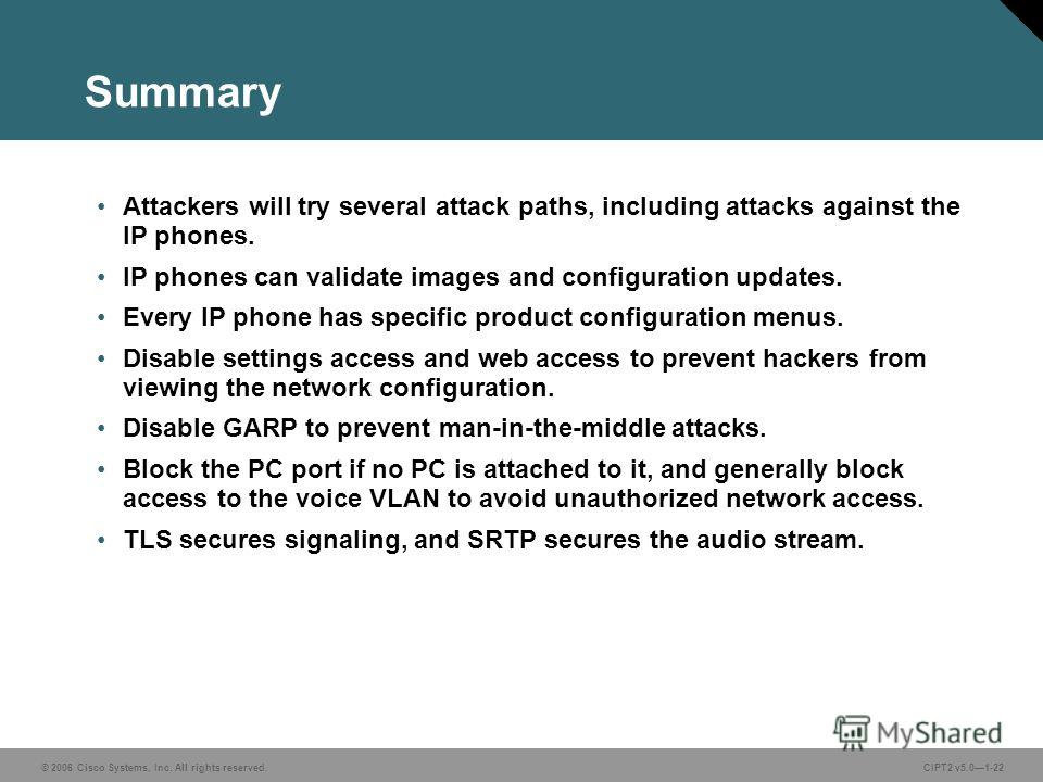 © 2006 Cisco Systems, Inc. All rights reserved.CIPT2 v5.01-22 Summary Attackers will try several attack paths, including attacks against the IP phones. IP phones can validate images and configuration updates. Every IP phone has specific product confi
