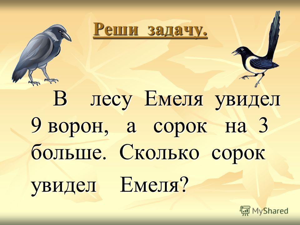 Реши задачу. В лесу Емеля увидел 9 ворон, а сорок на 3 больше. Сколько сорок В лесу Емеля увидел 9 ворон, а сорок на 3 больше. Сколько сорок увидел Емеля? увидел Емеля?