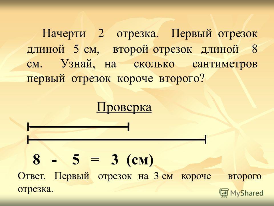 Начерти 2 отрезка. Первый отрезок длиной 5 см, второй отрезок длиной 8 см. Узнай, на сколько сантиметров первый отрезок короче второго? Проверка 8 - 5 = 3 (см) Ответ. Первый отрезок на 3 см короче второго отрезка.