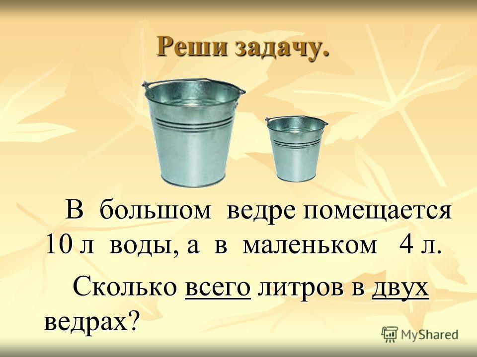 Реши задачу. Реши задачу. В большом ведре помещается 10 л воды, а в маленьком 4 л. В большом ведре помещается 10 л воды, а в маленьком 4 л. Сколько всего литров в двух ведрах? Сколько всего литров в двух ведрах?