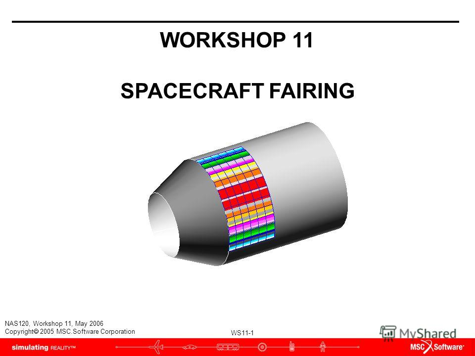 WS11-1 NAS120, Workshop 11, May 2006 Copyright 2005 MSC.Software Corporation WORKSHOP 11 SPACECRAFT FAIRING