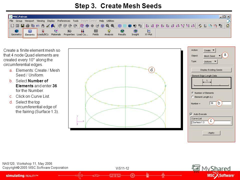 WS11-12 NAS120, Workshop 11, May 2006 Copyright 2005 MSC.Software Corporation Step 3. Create Mesh Seeds Create a finite element mesh so that 4 node Quad elements are created every 10° along the circumferential edges. a.Elements: Create / Mesh Seed /