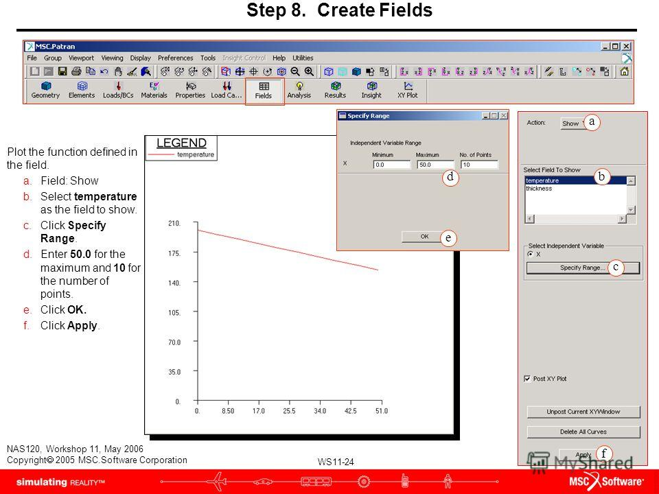 WS11-24 NAS120, Workshop 11, May 2006 Copyright 2005 MSC.Software Corporation Step 8. Create Fields Plot the function defined in the field. a.Field: Show b.Select temperature as the field to show. c.Click Specify Range. d.Enter 50.0 for the maximum a