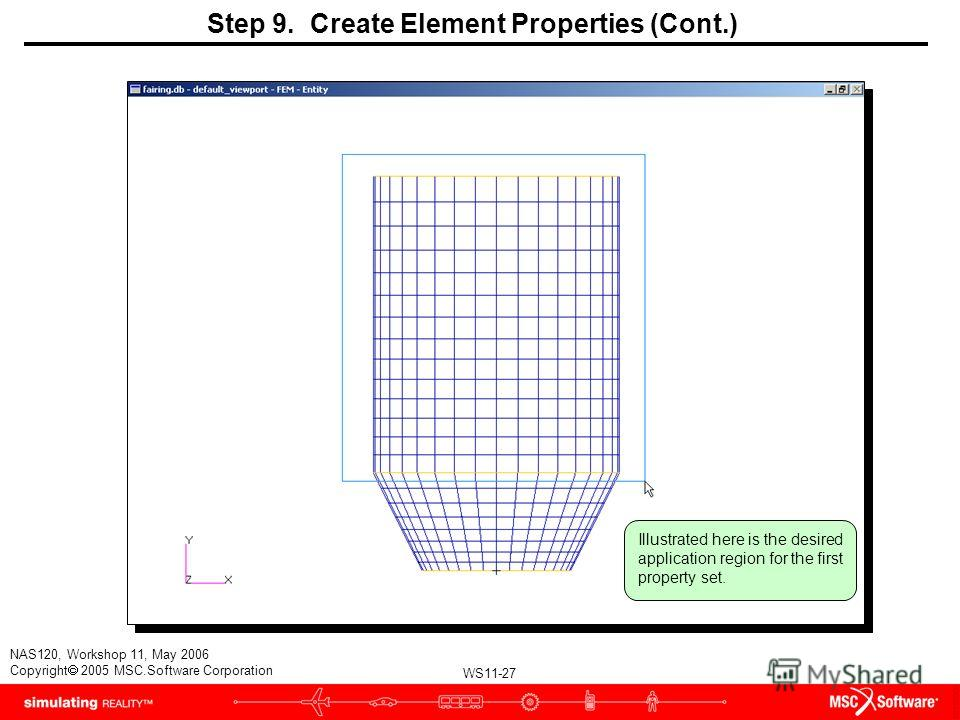 WS11-27 NAS120, Workshop 11, May 2006 Copyright 2005 MSC.Software Corporation Step 9. Create Element Properties (Cont.) Illustrated here is the desired application region for the first property set.