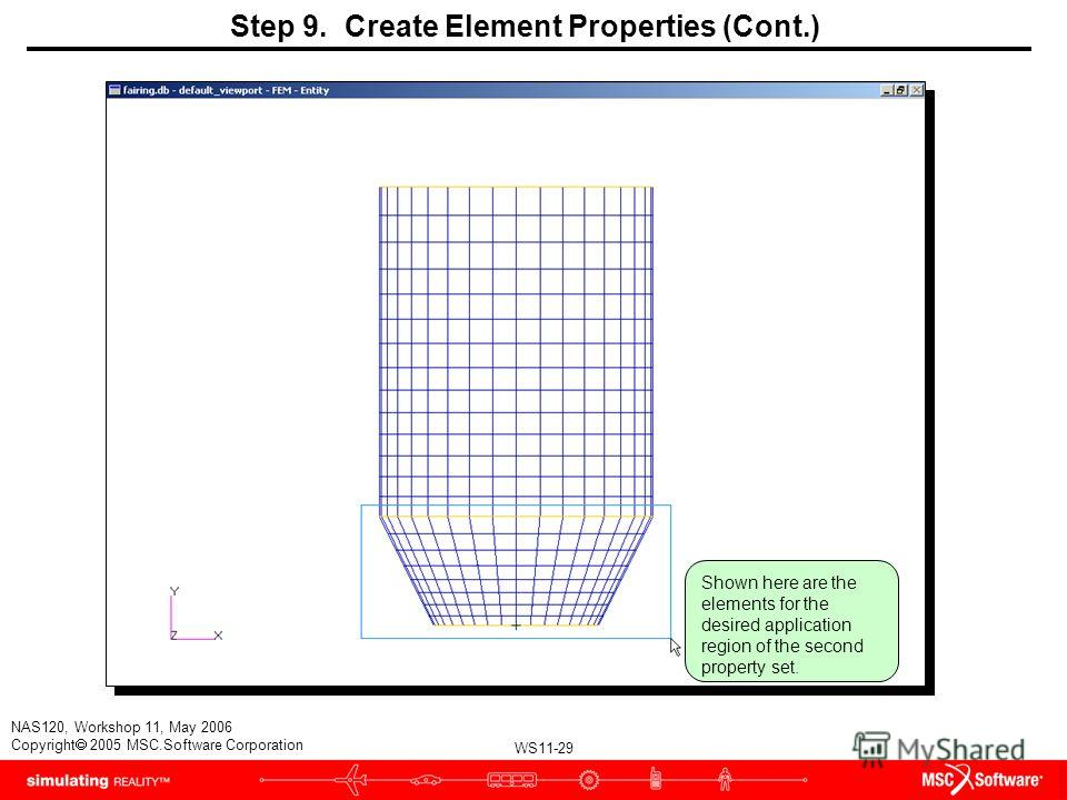 WS11-29 NAS120, Workshop 11, May 2006 Copyright 2005 MSC.Software Corporation Step 9. Create Element Properties (Cont.) Shown here are the elements for the desired application region of the second property set.