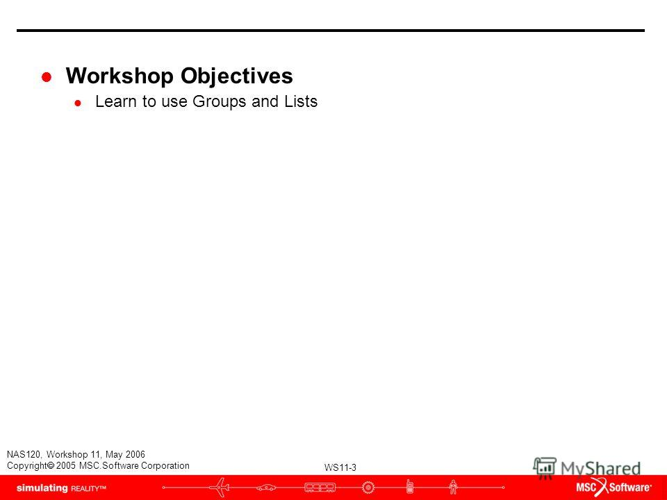 WS11-3 NAS120, Workshop 11, May 2006 Copyright 2005 MSC.Software Corporation l Workshop Objectives l Learn to use Groups and Lists