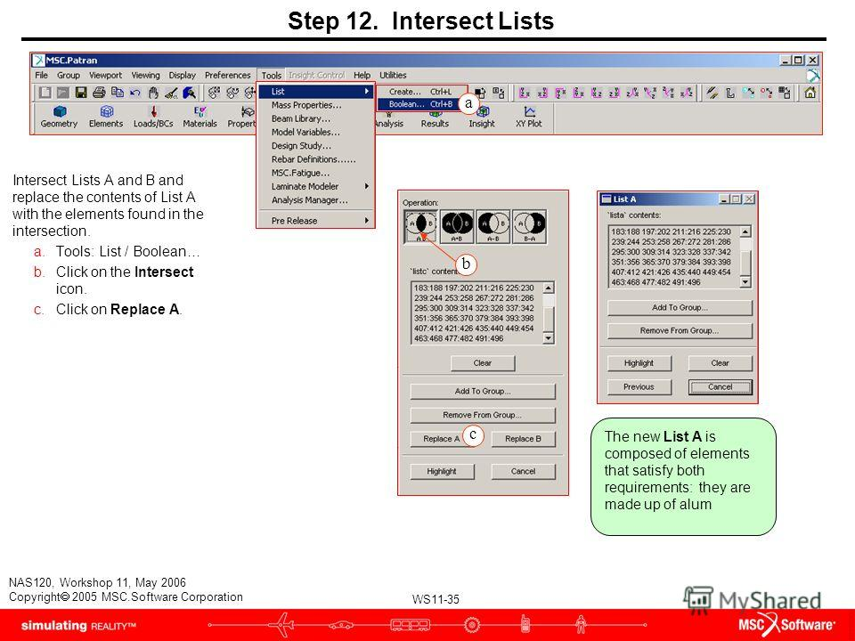 WS11-35 NAS120, Workshop 11, May 2006 Copyright 2005 MSC.Software Corporation Step 12. Intersect Lists Intersect Lists A and B and replace the contents of List A with the elements found in the intersection. a.Tools: List / Boolean… b.Click on the Int