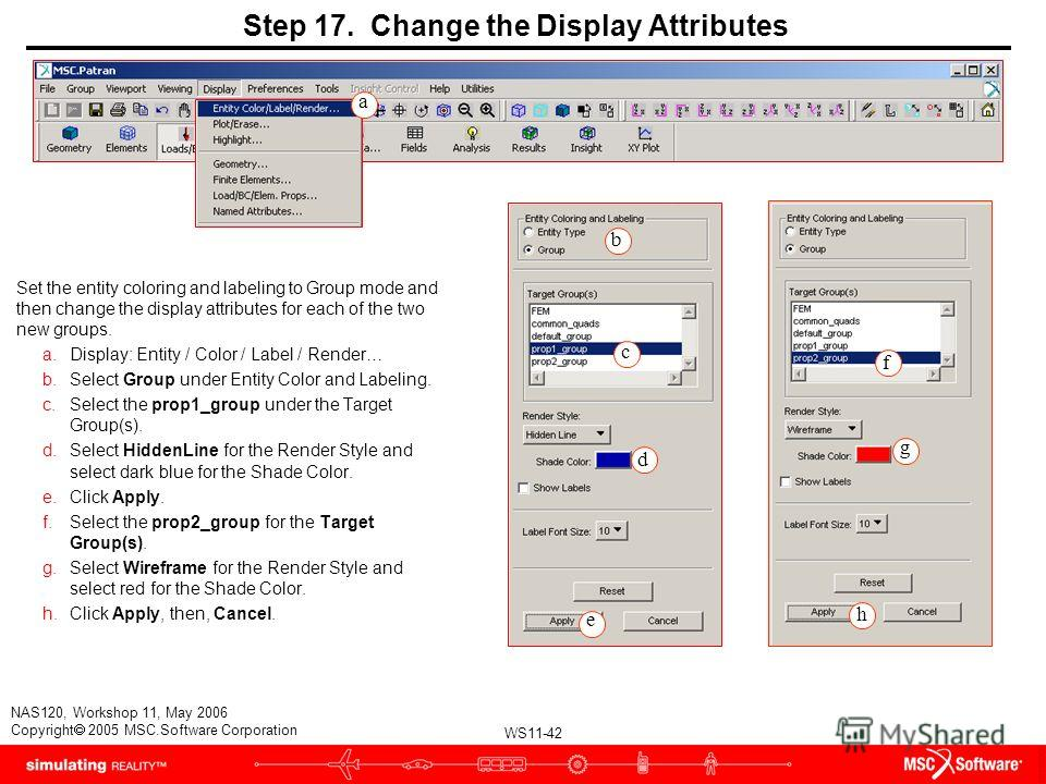 WS11-42 NAS120, Workshop 11, May 2006 Copyright 2005 MSC.Software Corporation Step 17. Change the Display Attributes Set the entity coloring and labeling to Group mode and then change the display attributes for each of the two new groups. a.Display: