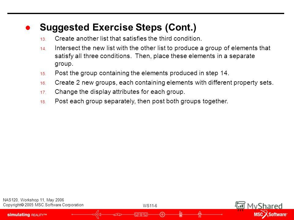 WS11-6 NAS120, Workshop 11, May 2006 Copyright 2005 MSC.Software Corporation l Suggested Exercise Steps (Cont.) 13. Create another list that satisfies the third condition. 14. Intersect the new list with the other list to produce a group of elements