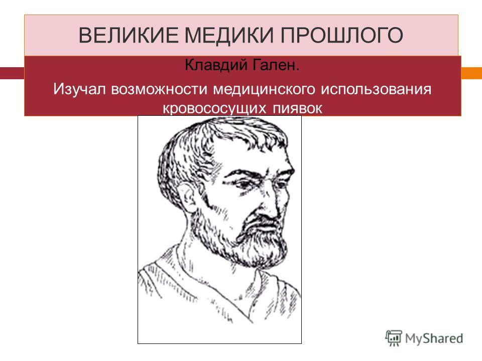 ВЕЛИКИЕ МЕДИКИ ПРОШЛОГО Клавдий Гален. Изучал возможности медицинского использования кровососущих пиявок