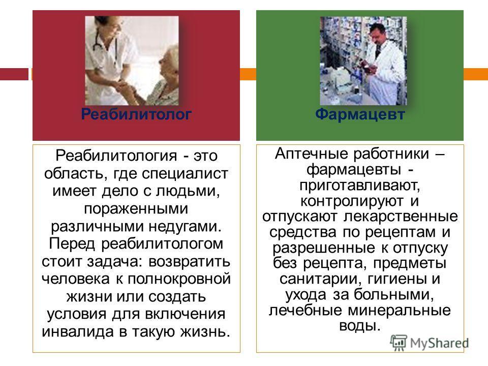 Реабилитология - это область, где специалист имеет дело с людьми, пораженными различными недугами. Перед реабилитологом стоит задача: возвратить человека к полнокровной жизни или создать условия для включения инвалида в такую жизнь. Аптечные работник