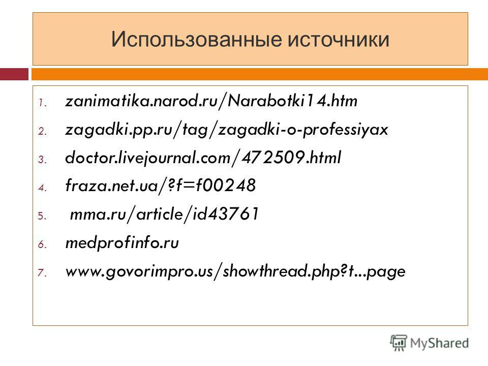 Использованные источники 1. zanimatika.narod.ru/Narabotki14. htm 2. zagadki.pp.ru/tag/zagadki-o-professiyax 3. doctor.livejournal.com/472509. html 4. fraza.net.ua/?f=f00248 5. mma.ru/article/id43761 6. medprofinfo.ru 7. www.govorimpro.us/showthread.p