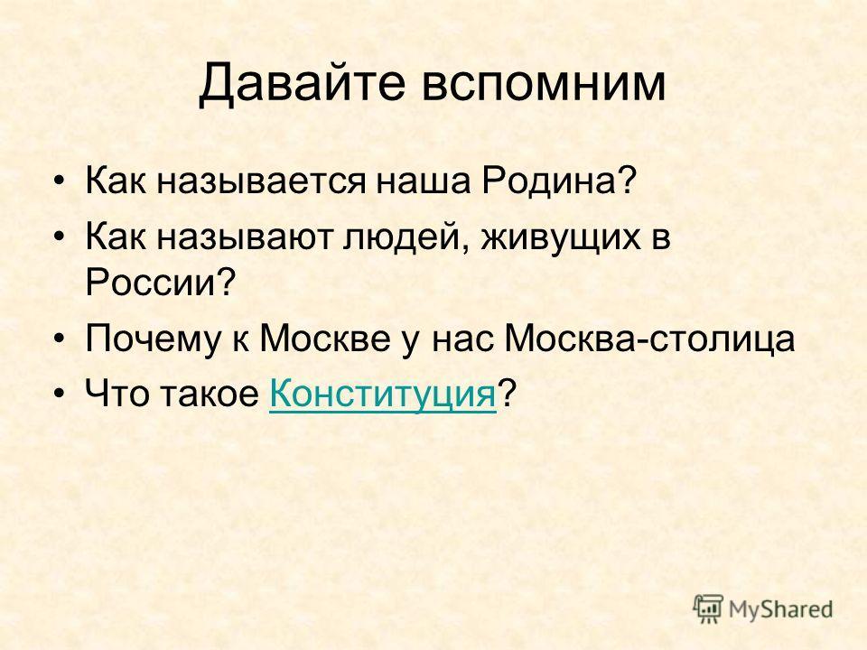 Давайте вспомним Как называется наша Родина? Как называют людей, живущих в России? Почему к Москве у нас Москва-столица Что такое Конституция?Конституция