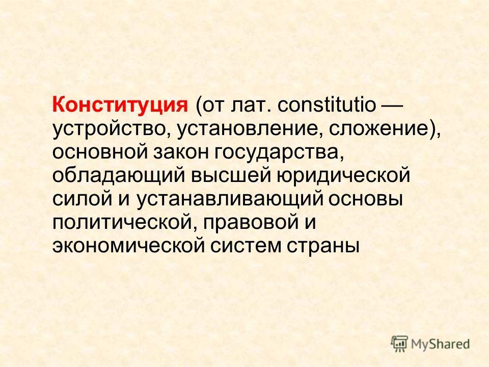 Конституция (от лат. constitutio устройство, установление, сложение), основной закон государства, обладающий высшей юридической силой и устанавливающий основы политической, правовой и экономической систем страны