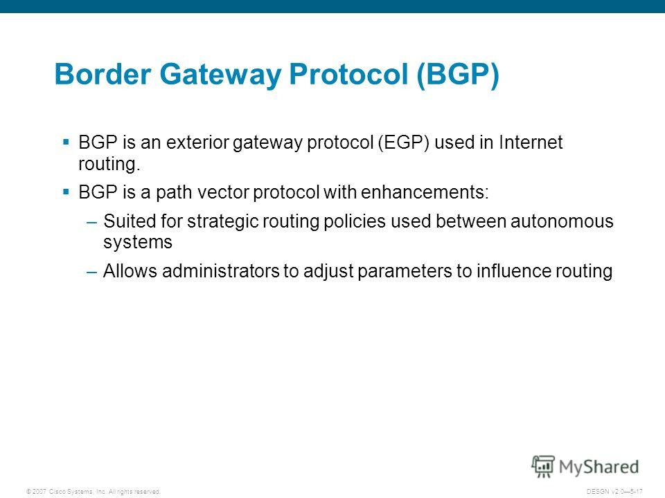 © 2007 Cisco Systems, Inc. All rights reserved.DESGN v2.05-17 Border Gateway Protocol (BGP) BGP is an exterior gateway protocol (EGP) used in Internet routing. BGP is a path vector protocol with enhancements: –Suited for strategic routing policies us