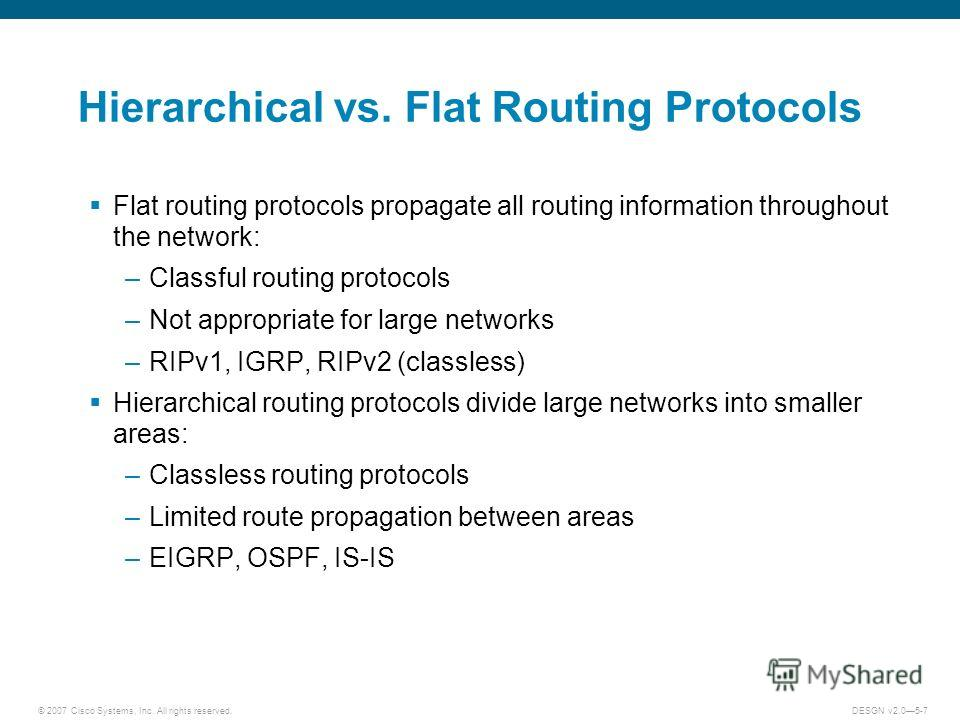© 2007 Cisco Systems, Inc. All rights reserved.DESGN v2.05-7 Hierarchical vs. Flat Routing Protocols Flat routing protocols propagate all routing information throughout the network: –Classful routing protocols –Not appropriate for large networks –RIP