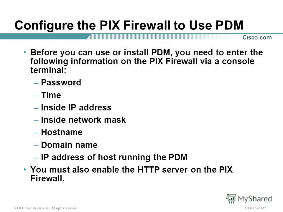 © 2003, Cisco Systems, Inc. All rights reserved. CSPFA 3.116-12 Configure the PIX Firewall to Use PDM Before you can use or install PDM, you need to enter the following information on the PIX Firewall via a console terminal: –Password –Time –Inside I