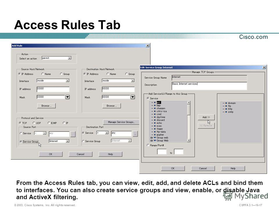 © 2003, Cisco Systems, Inc. All rights reserved. CSPFA 3.116-17 Access Rules Tab From the Access Rules tab, you can view, edit, add, and delete ACLs and bind them to interfaces. You can also create service groups and view, enable, or disable Java and