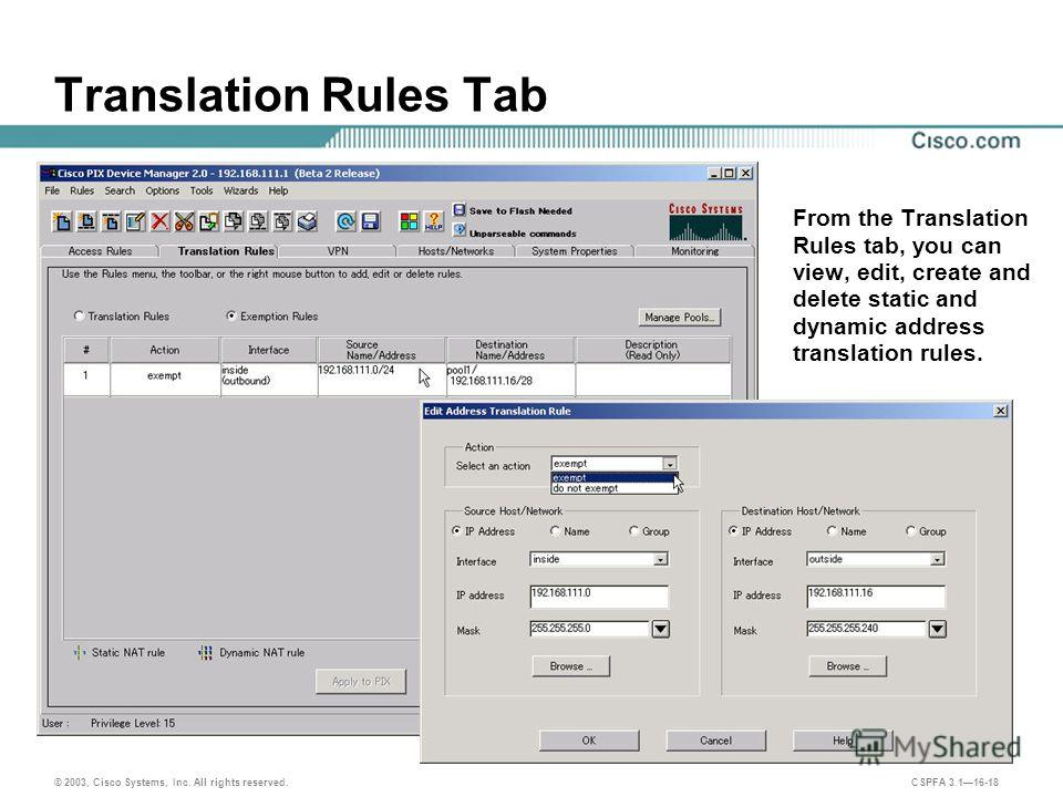 © 2003, Cisco Systems, Inc. All rights reserved. CSPFA 3.116-18 Translation Rules Tab From the Translation Rules tab, you can view, edit, create and delete static and dynamic address translation rules.