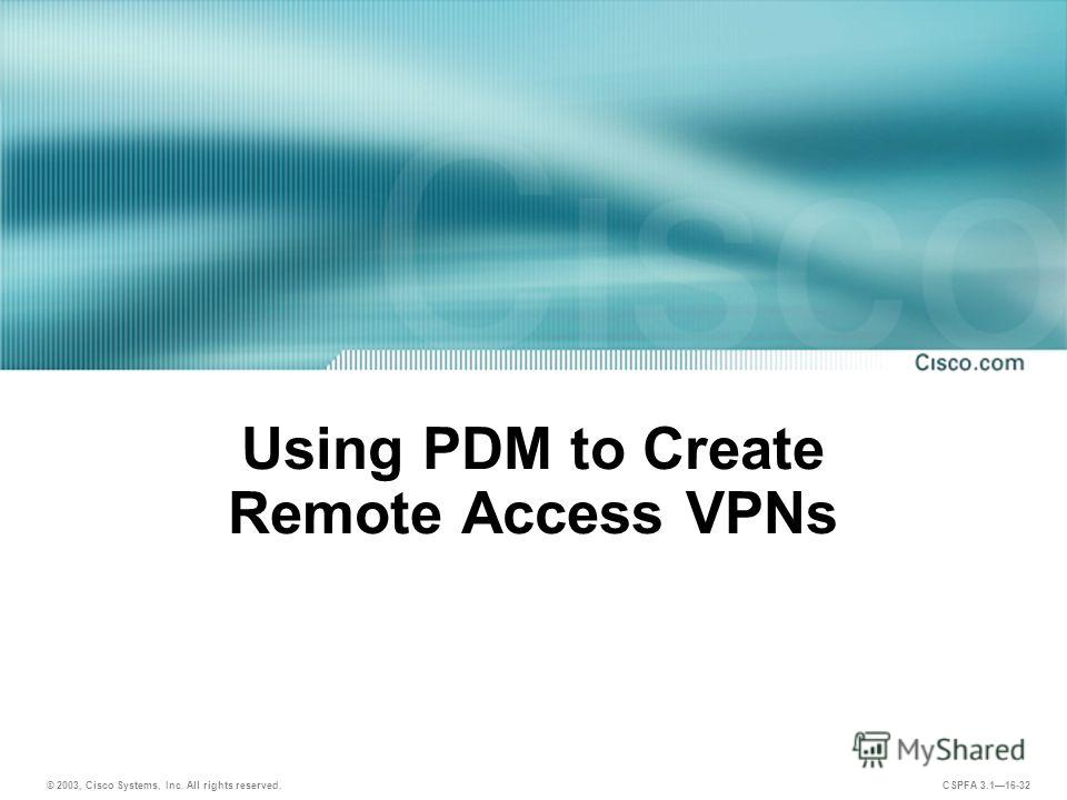 © 2003, Cisco Systems, Inc. All rights reserved. CSPFA 3.116-32 Using PDM to Create Remote Access VPNs