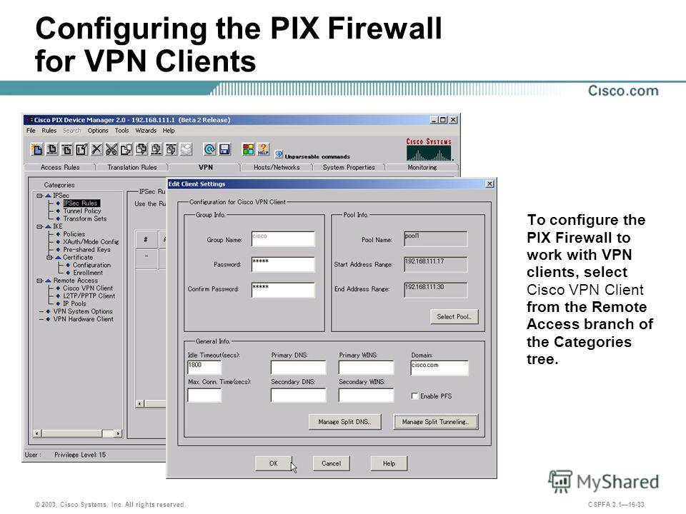 © 2003, Cisco Systems, Inc. All rights reserved. CSPFA 3.116-33 Configuring the PIX Firewall for VPN Clients To configure the PIX Firewall to work with VPN clients, select Cisco VPN Client from the Remote Access branch of the Categories tree.