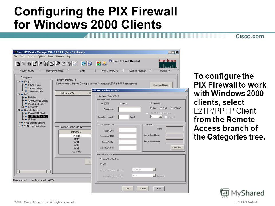 © 2003, Cisco Systems, Inc. All rights reserved. CSPFA 3.116-34 Configuring the PIX Firewall for Windows 2000 Clients To configure the PIX Firewall to work with Windows 2000 clients, select L2TP/PPTP Client from the Remote Access branch of the Catego