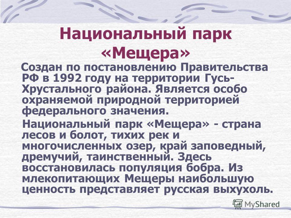Создан по постановлению Правительства РФ в 1992 году на территории Гусь- Хрустального района. Является особо охраняемой природной территорией федерального значения. Национальный парк «Мещера» - страна лесов и болот, тихих рек и многочисленных озер, к