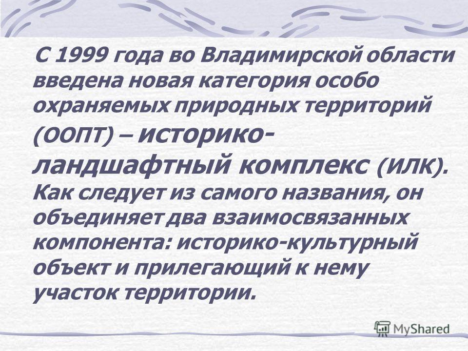 С 1999 года во Владимирской области введена новая категория особо охраняемых природных территорий (ООПТ) – историко- ландшафтный комплекс (ИЛК). Как следует из самого названия, он объединяет два взаимосвязанных компонента: историко-культурный объект